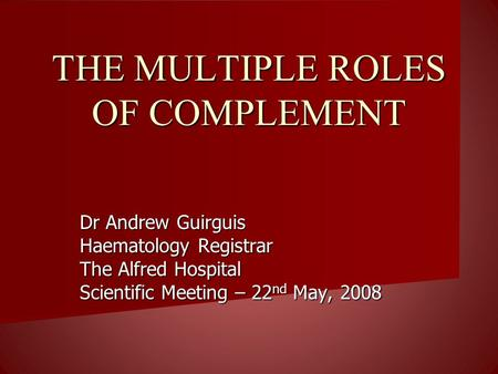THE MULTIPLE ROLES OF COMPLEMENT Dr Andrew Guirguis Haematology Registrar The Alfred Hospital Scientific Meeting – 22 nd May, 2008.