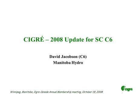Winnipeg, Manitoba, Cigre Canada Annual Membership meeting, October 19, 2008 CIGRÉ – 2008 Update for SC C6 David Jacobson (C6) Manitoba Hydro.