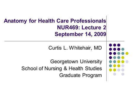 Anatomy for Health Care Professionals NUR469: Lecture 2 September 14, 2009 Curtis L. Whitehair, MD Georgetown University School of Nursing & Health Studies.