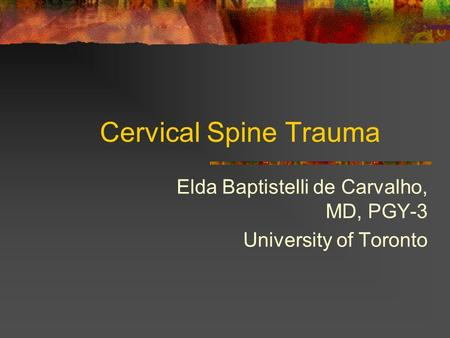 Cervical Spine Trauma Elda Baptistelli de Carvalho, MD, PGY-3 University of Toronto.