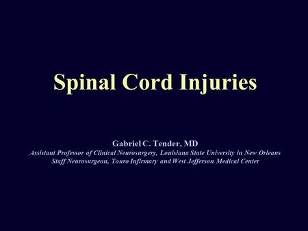 Spinal Cord Injuries Gabriel C. Tender, MD Assistant Professor of Clinical Neurosurgery, Louisiana State University in New Orleans Staff Neurosurgeon,