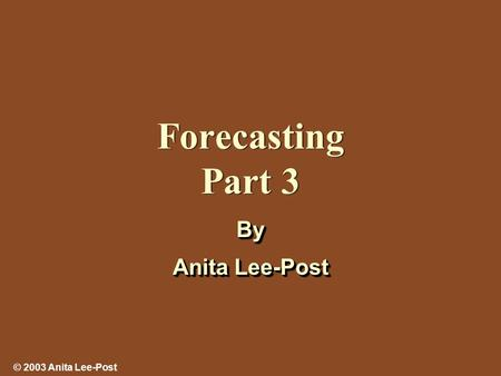 © 2003 Anita Lee-Post Forecasting Part 3 By Anita Lee-Post By.