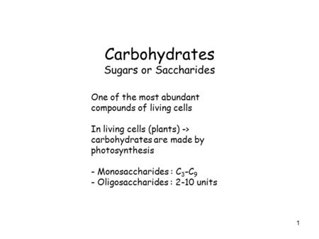 1 Carbohydrates Sugars or Saccharides One of the most abundant compounds of living cells In living cells (plants) -> carbohydrates are made by photosynthesis.