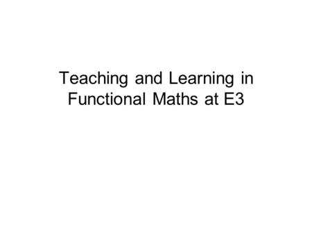 Teaching and Learning in Functional Maths at E3. Mapping Guide.