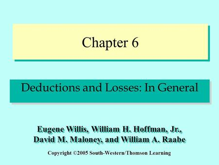 Chapter 6 Deductions and Losses: In General Copyright ©2005 South-Western/Thomson Learning Eugene Willis, William H. Hoffman, Jr., David M. Maloney, and.