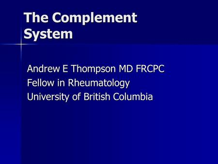 The Complement System Andrew E Thompson MD FRCPC Fellow in Rheumatology University of British Columbia.