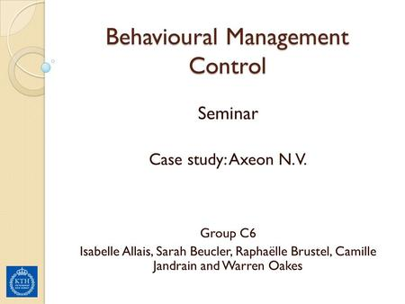 Behavioural Management Control Seminar Case study: Axeon N.V. Group C6 Isabelle Allais, Sarah Beucler, Raphaëlle Brustel, Camille Jandrain and Warren Oakes.