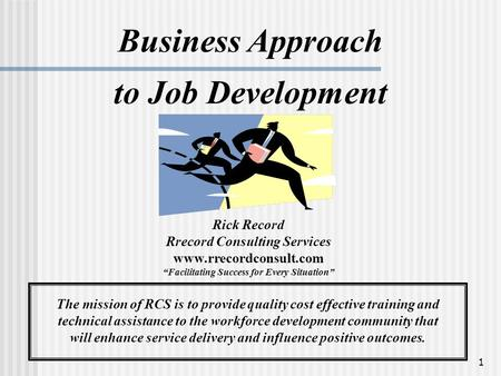 "1 Business Approach to Job Development Rick Record Rrecord Consulting Services www.rrecordconsult.com ""Facilitating Success for Every Situation"" The mission."