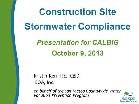 Construction Site Stormwater Compliance Presentation for CALBIG October 9, 2013 Kristin Kerr, P.E., QSD EOA, Inc. on behalf of the San Mateo Countywide.