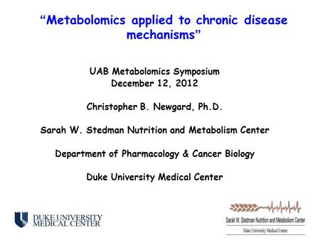 UAB Metabolomics Symposium December 12, 2012 Christopher B. Newgard, Ph.D. Sarah W. Stedman Nutrition and Metabolism Center Department of Pharmacology.