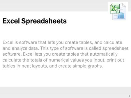 1 Excel Spreadsheets Excel is software that lets you create tables, and calculate and analyze data. This type of software is called spreadsheet software.
