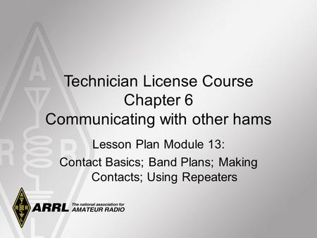 Technician License Course Chapter 6 Communicating with other hams Lesson Plan Module 13: Contact Basics; Band Plans; Making Contacts; Using Repeaters.