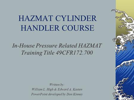 HAZMAT CYLINDER HANDLER COURSE In-House Pressure Related HAZMAT Training Title 49CFR172.700 Written by: William L. High & Edward A. Kasten PowerPoint developed.