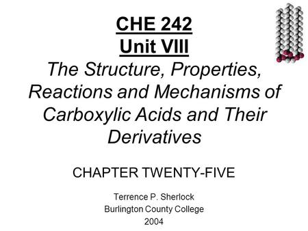 CHE 242 Unit VIII The Structure, Properties, Reactions and Mechanisms of Carboxylic Acids and Their Derivatives CHAPTER TWENTY-FIVE Terrence P. Sherlock.