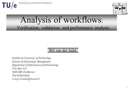 1 Analysis of workflows : Verification, validation, and performance analysis. Wil van der Aalst Eindhoven University of Technology Faculty of Technology.