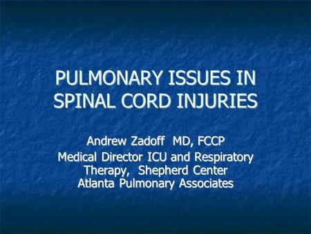 PULMONARY ISSUES IN SPINAL CORD INJURIES Andrew Zadoff MD, FCCP Medical Director ICU and Respiratory Therapy, Shepherd Center Atlanta Pulmonary Associates.