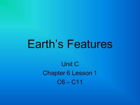 Earth's Features Unit C Chapter 6 Lesson 1 C6 – C11.