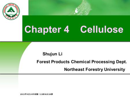 Chapter 4 Cellulose Shujun Li Forest Products Chemical Processing Dept. Northeast Forestry University 2015年4月14日星期二11时48分5秒 2015年4月14日星期二11时48分5秒 2015年4月14日星期二11时48分5秒.