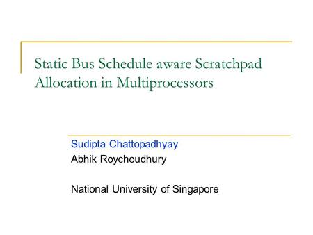 Static Bus Schedule aware Scratchpad Allocation in Multiprocessors Sudipta Chattopadhyay Abhik Roychoudhury National University of Singapore.