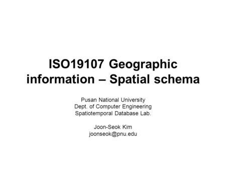 ISO19107 Geographic information – Spatial schema Pusan National University Dept. of Computer Engineering Spatiotemporal Database Lab. Joon-Seok Kim