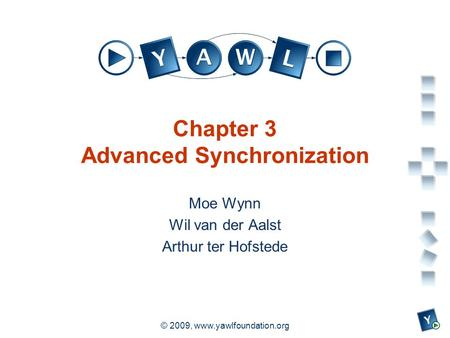 A university for the world real R © 2009, www.yawlfoundation.org Chapter 3 Advanced Synchronization Moe Wynn Wil van der Aalst Arthur ter Hofstede.