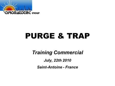 PURGE & TRAP Training Commercial July, 22th 2010 Saint-Antoine - France.