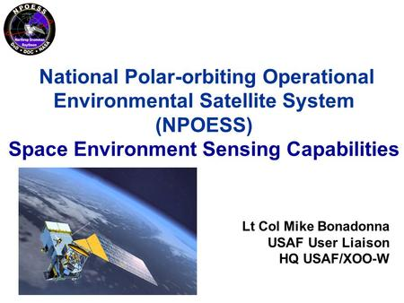 National Polar-orbiting Operational Environmental Satellite System (NPOESS) Space Environment Sensing Capabilities Lt Col Mike Bonadonna USAF User Liaison.