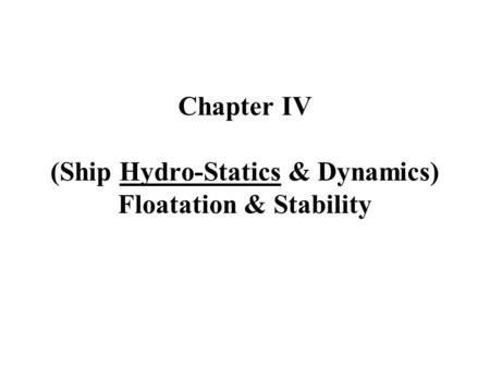 Chapter IV (Ship Hydro-Statics & Dynamics) Floatation & Stability