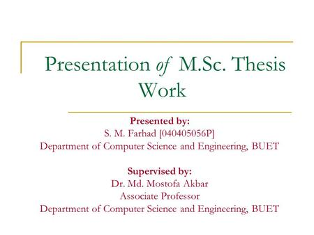 Presentation of M.Sc. Thesis Work Presented by: S. M. Farhad [040405056P] Department of Computer Science and Engineering, BUET Supervised by: Dr. Md. Mostofa.