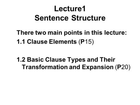 Lecture1 Sentence Structure There two main points in this lecture: 1.1 Clause Elements (P15) 1.2 Basic Clause Types and Their Transformation and Expansion.