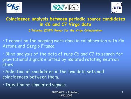 GWDAW 11 - Potsdam, 19/12/2006 1 Coincidence analysis between periodic source candidates in C6 and C7 Virgo data C.Palomba (INFN Roma) for the Virgo Collaboration.