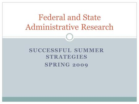 SUCCESSFUL SUMMER STRATEGIES SPRING 2009 Federal and State Administrative Research.