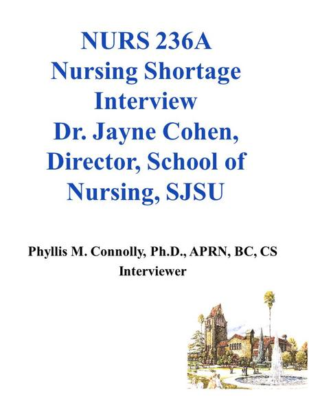 NURS 236A Nursing Shortage Interview Dr. Jayne Cohen, Director, School of Nursing, SJSU Phyllis M. Connolly, Ph.D., APRN, BC, CS Interviewer.