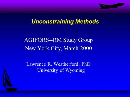 AGIFORS--RM Study Group New York City, March 2000 Lawrence R. Weatherford, PhD University of Wyoming Unconstraining Methods.