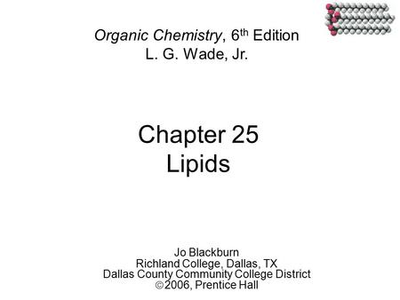 Chapter 25 Lipids Jo Blackburn Richland College, Dallas, TX Dallas County Community College District  2006,  Prentice Hall Organic Chemistry, 6 th Edition.