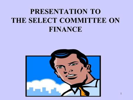 1 PRESENTATION TO THE SELECT COMMITTEE ON FINANCE.