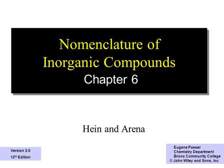 1 Nomenclature of Inorganic Compounds Chapter 6 Hein and Arena Eugene Passer Chemistry Department Bronx Community College © John Wiley and Sons, Inc Version.