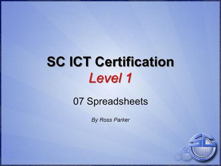 SC ICT Certification Level 1 07 Spreadsheets By Ross Parker.