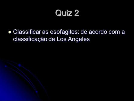 Quiz 2 Classificar as esofagites: de acordo com a classificação de Los Angeles Classificar as esofagites: de acordo com a classificação de Los Angeles.
