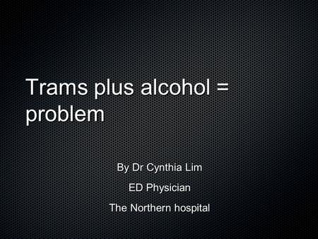 Trams plus alcohol = problem By Dr Cynthia Lim ED Physician The Northern hospital.