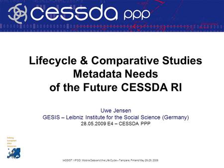 IASSIST / IFOD: Mobile Data and the Life Cycle – Tampere, Finland May 26-29, 2009 Lifecycle & Comparative Studies Metadata Needs of the Future CESSDA RI.