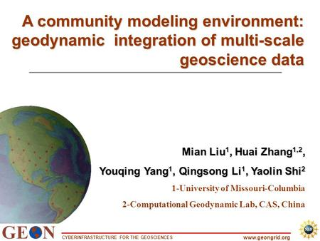 CYBERINFRASTRUCTURE FOR THE GEOSCIENCES www.geongrid.org A community modeling environment: geodynamic integration of multi-scale geoscience data Mian Liu.