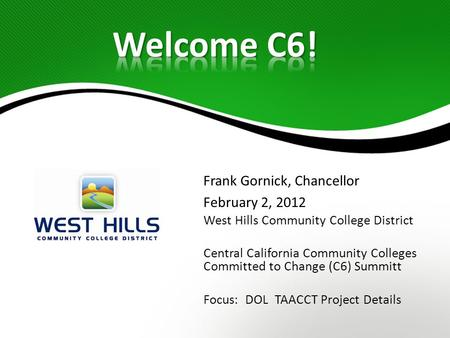 Frank Gornick, Chancellor February 2, 2012 West Hills Community College District Central California Community Colleges Committed to Change (C6) Summitt.