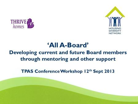 'All A-Board' Developing current and future Board members through mentoring and other support TPAS Conference Workshop 12 th Sept 2013.