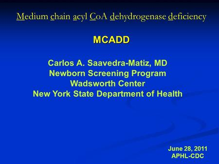 Medium chain acyl CoA dehydrogenase deficiencyMCADD June 28, 2011 APHL-CDC Carlos A. Saavedra-Matiz, MD Newborn Screening Program Wadsworth Center New.