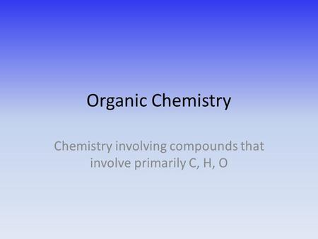 Organic Chemistry Chemistry involving compounds that involve primarily C, H, O.