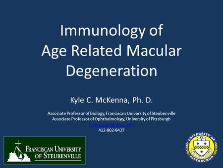 Immunology of Age Related Macular Degeneration Kyle C. McKenna, Ph. D. Associate Professor of Biology, Franciscan University of Steubenville Associate.