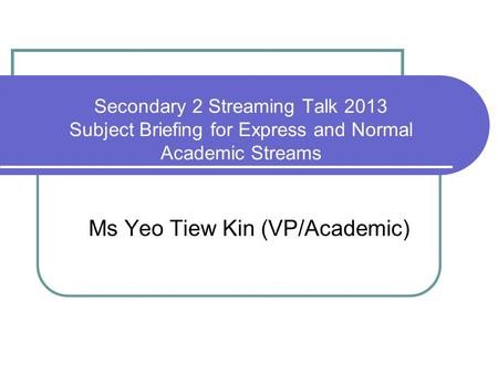 Secondary 2 Streaming Talk 2013 Subject Briefing for Express and Normal Academic Streams Ms Yeo Tiew Kin (VP/Academic)
