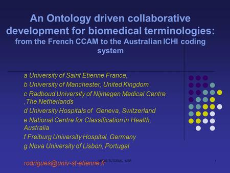 MIE06 TUTORIAL USE1 An Ontology driven collaborative development for biomedical terminologies: from the French CCAM to the Australian ICHI coding system.