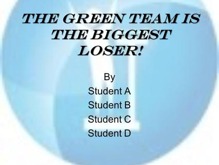 The Green Team is the Biggest Loser! By Student A Student B Student C Student D.
